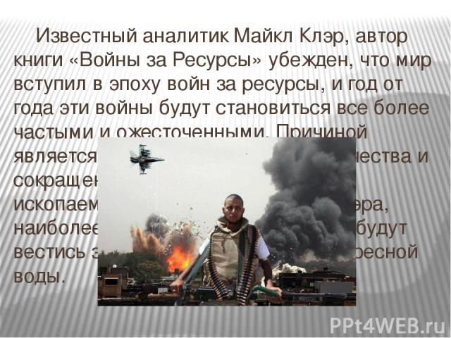Известный аналитик Майкл Клэр, автор книги «Войны за Ресурсы» убежден, что мир вступил в эпоху войн за ресурсы, и год от года эти войны будут становиться все более частыми и ожесточенными. Причиной является рост потребностей человечества и сокращени…