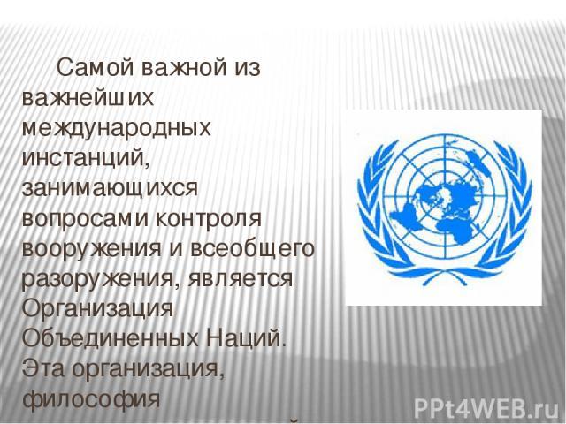 Самой важной из важнейших международных инстанций, занимающихся вопросами контроля вооружения и всеобщего разоружения, является Организация Объединенных Наций. Эта организация, философия существования которой заключается в охране мира и обеспечения …