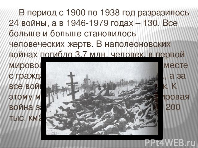 В период с 1900 по 1938 год разразилось 24 войны, а в 1946-1979 годах – 130. Все больше и больше становилось человеческих жертв. В наполеоновских войнах погибло 3,7 млн. человек, в первой мировой войне – 10 млн, во второй (вместе с гражданским насел…