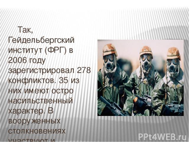 Так, Гейдельбергский институт (ФРГ) в 2006 году зарегистрировал 278 конфликтов. 35 из них имеют остро насильственный характер. В вооруженных столкновениях участвуют и регулярные войска, и отряды боевиков. Но людские потери несут не только они: еще б…