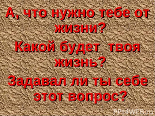 А, что нужно тебе от жизни? Какой будет твоя жизнь? Задавал ли ты себе этот вопрос?