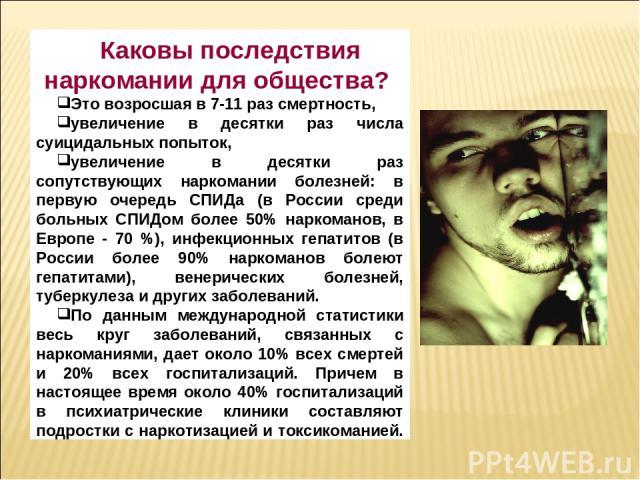 Каковы последствия наркомании для общества? Это возросшая в 7-11 раз смертность, увеличение в десятки раз числа суицидальных попыток, увеличение в десятки раз сопутствующих наркомании болезней: в первую очередь СПИДа (в России среди больных СПИДом б…