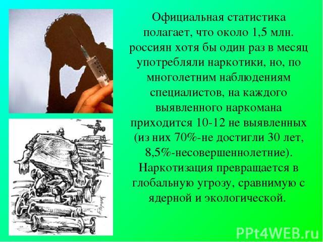 Официальная статистика полагает, что около 1,5 млн. россиян хотя бы один раз в месяц употребляли наркотики, но, по многолетним наблюдениям специалистов, на каждого выявленного наркомана приходится 10-12 не выявленных (из них 70%-не достигли 30 лет, …