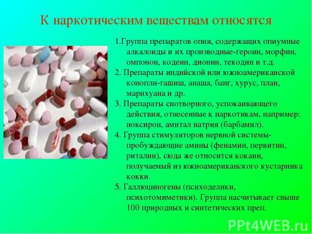 К наркотическим веществам относятся 1.Группа препаратов опия, содержащих опиумные алкалоиды и их производные-героин, морфин, омпонон, кодеин, дионин, текодин и т.д. 2. Препараты индийской или южноамериканской конопли-гашиш, анаша, банг, хурус, план,…