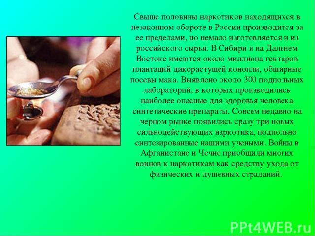 Свыше половины наркотиков находящихся в незаконном обороте в России производится за ее пределами, но немало изготовляется и из российского сырья. В Сибири и на Дальнем Востоке имеются около миллиона гектаров плантаций дикорастущей конопли, обширные …