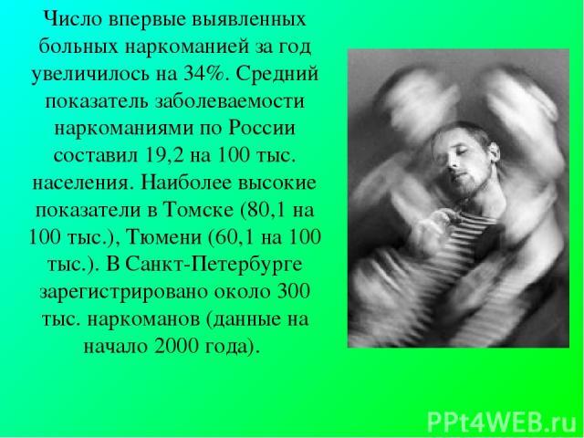 Число впервые выявленных больных наркоманией за год увеличилось на 34%. Средний показатель заболеваемости наркоманиями по России составил 19,2 на 100 тыс. населения. Наиболее высокие показатели в Томске (80,1 на 100 тыс.), Тюмени (60,1 на 100 тыс.).…