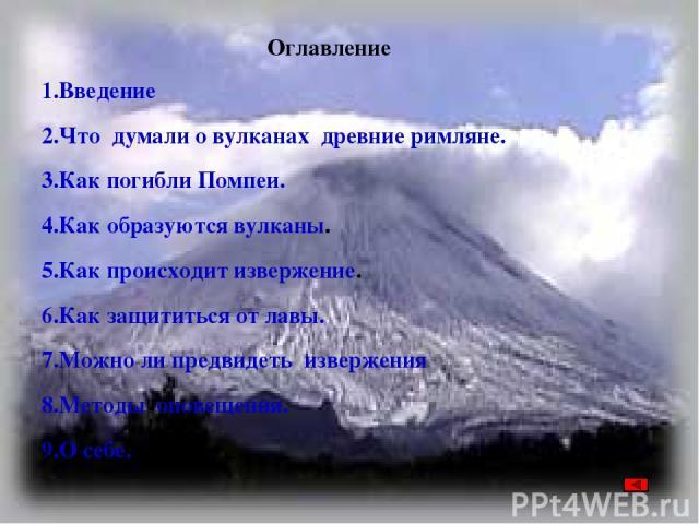 Оглавление 1.Введение 2.Что думали о вулканах древние римляне. 3.Как погибли Помпеи. 4.Как образуются вулканы. 5.Как происходит извержение. 6.Как защититься от лавы. 7.Можно ли предвидеть извержения 8.Методы оповещения. 9.О себе.