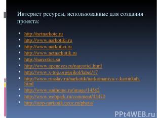 Интернет ресурсы, использованные для создания проекта: http://netnarkote.ru http