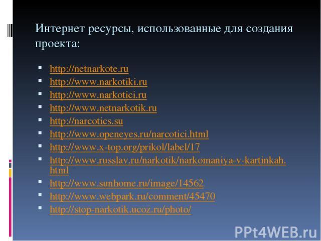 Интернет ресурсы, использованные для создания проекта: http://netnarkote.ru http://www.narkotiki.ru http://www.narkotici.ru http://www.netnarkotik.ru http://narcotics.su http://www.openeyes.ru/narcotici.html http://www.x-top.org/prikol/label/17 http…