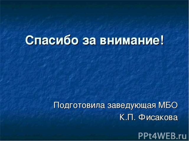 Спасибо за внимание! Подготовила заведующая МБО К.П. Фисакова