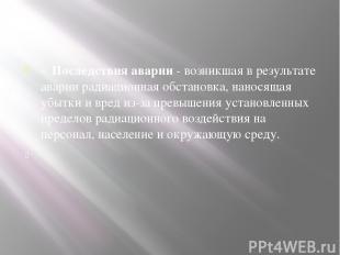 - Последствия аварии- возникшая в результате аварии радиационная обстановка, н