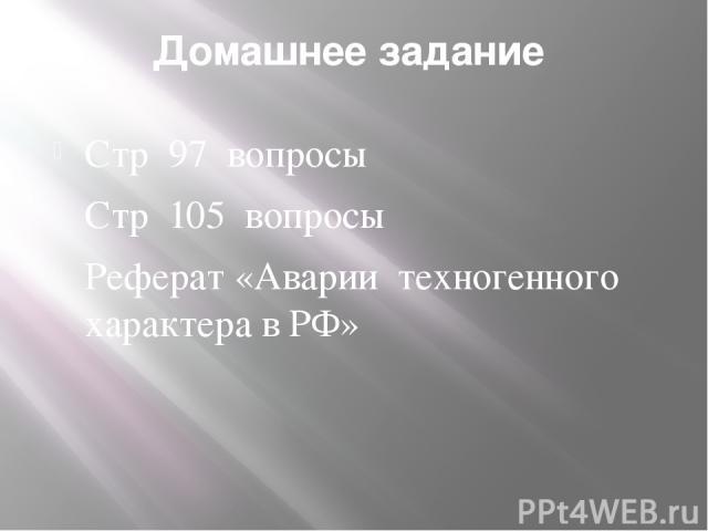 Домашнее задание Стр 97 вопросы Стр 105 вопросы Реферат «Аварии техногенного характера в РФ»