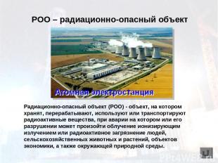 Радиационно-опасный объект (РОО) - объект, на котором хранят, перерабатывают, ис