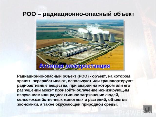 Радиационно-опасный объект (РОО) - объект, на котором хранят, перерабатывают, используют или транспортируют радиоактивные вещества, при аварии на котором или его разрушении может произойти облучение ионизирующим излучением или радиоактивное загрязне…