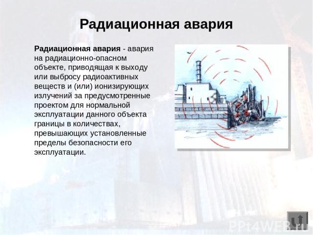 Радиационная авария - авария на радиационно-опасном объекте, приводящая к выходу или выбросу радиоактивных веществ и (или) ионизирующих излучений за предусмотренные проектом для нормальной эксплуатации данного объекта границы в количествах, превышаю…