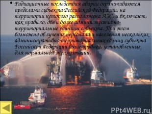 Территориальные аварии Радиационные последствия аварии ограничиваются пределами