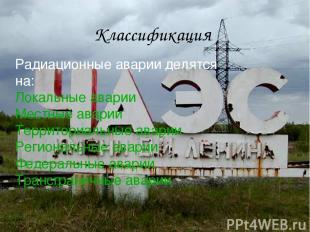 Радиационные аварии делятся на: Локальные аварии Местные аварии Территориальные