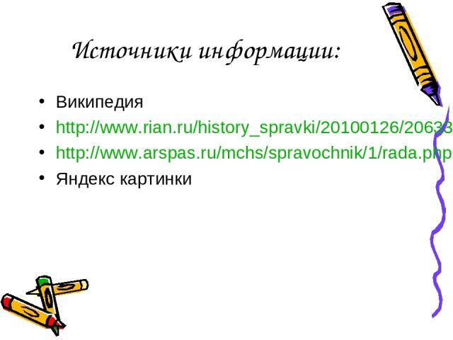 Источники информации: Википедия http://www.rian.ru/history_spravki/20100126/206337824.html http://www.arspas.ru/mchs/spravochnik/1/rada.php Яндекс картинки
