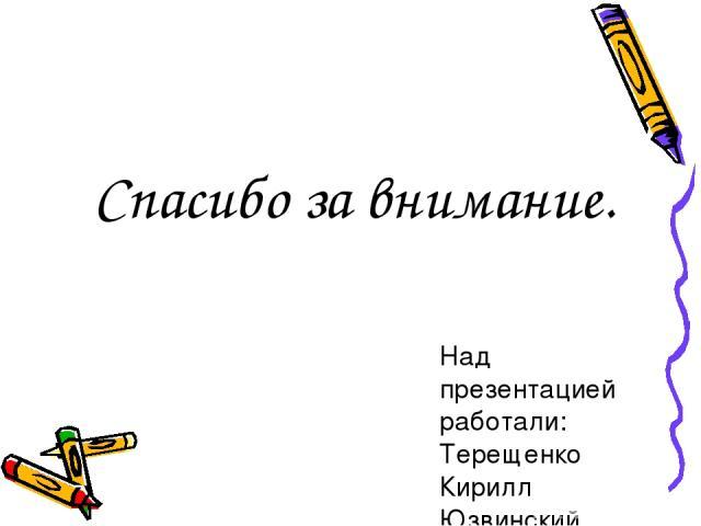 Спасибо за внимание. Над презентацией работали: Терещенко Кирилл Юзвинский Роман