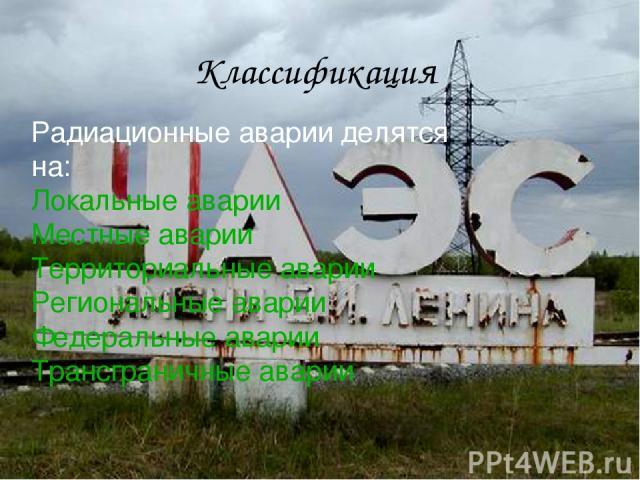 Радиационные аварии делятся на: Локальные аварии Местные аварии Территориальные аварии Региональные аварии Федеральные аварии Трансграничные аварии Классификация
