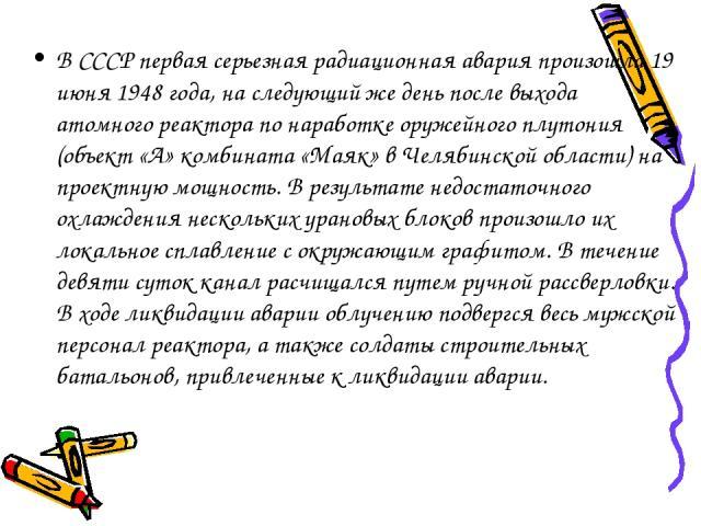 В СССР первая серьезная радиационная авария произошла 19 июня 1948 года, на следующий же день после выхода атомного реактора по наработке оружейного плутония (объект «А» комбината «Маяк» в Челябинской области) на проектную мощность. В результате нед…