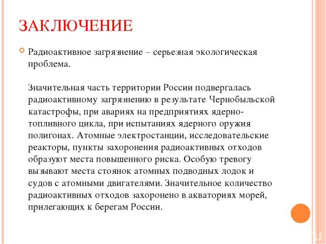 ЗАКЛЮЧЕНИЕ Радиоактивное загрязнение – серьезная экологическая проблема. Значительная часть территории России подвергалась радиоактивному загрязнению в результате Чернобыльской катастрофы, при авариях на предприятиях ядерно-топливного цикла, при исп…