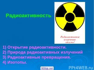 Радиоактивность 1) Открытие радиоактивности. 2) Природа радиоактивных излучений