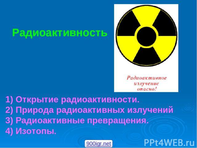 Радиоактивность 1) Открытие радиоактивности. 2) Природа радиоактивных излучений 3) Радиоактивные превращения. 4) Изотопы. 900igr.net