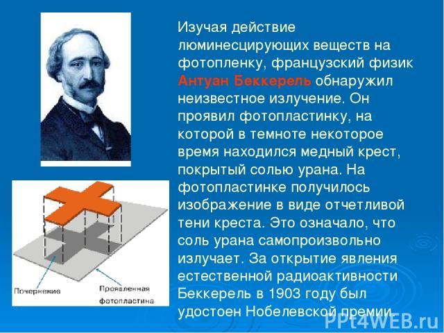 Изучая действие люминесцирующих веществ на фотопленку, французский физик Антуан Беккерель обнаружил неизвестное излучение. Он проявил фотопластинку, на которой в темноте некоторое время находился медный крест, покрытый солью урана. На фотопластинке …