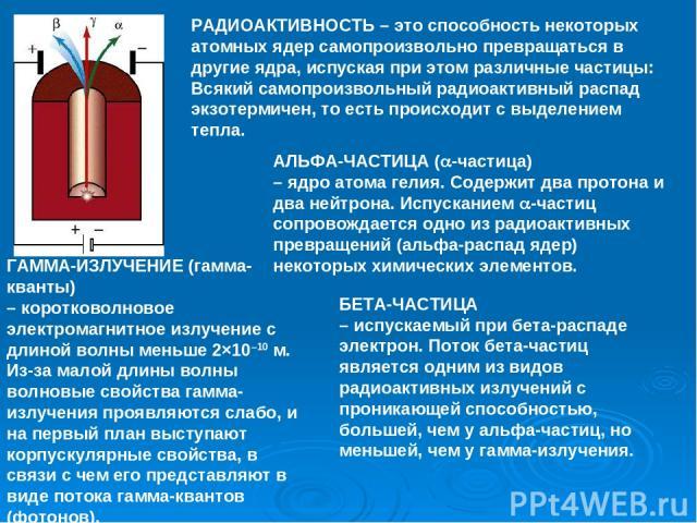 РАДИОАКТИВНОСТЬ – это способность некоторых атомных ядер самопроизвольно превращаться в другие ядра, испуская при этом различные частицы: Всякий самопроизвольный радиоактивный распад экзотермичен, то есть происходитс выделением тепла. АЛЬФА-ЧАСТИЦА…