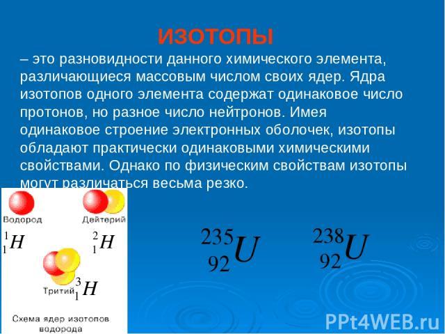 ИЗОТОПЫ – это разновидности данного химического элемента, различающиеся массовым числом своих ядер. Ядра изотопов одного элемента содержат одинаковое число протонов, но разное число нейтронов. Имея одинаковое строение электронных оболочек, изотопы о…