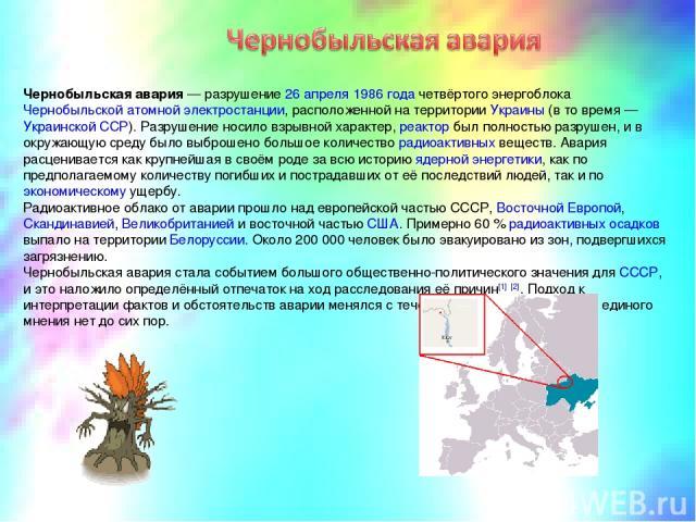 Черно быльская ава рия — разрушение 26 апреля 1986 года четвёртого энергоблока Чернобыльской атомной электростанции, расположенной на территории Украины (в то время — Украинской ССР). Разрушение носило взрывной характер, реактор был полностью разруш…