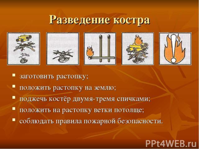 Разведение костра заготовить растопку; положить растопку на землю; поджечь костёр двумя-тремя спичками; положить на растопку ветки потолще; соблюдать правила пожарной безопасности.
