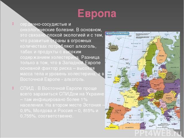 Европа сердечно-сосудистые и онкологические болезни. В основном, это связано плохой экологией и с тем, что развитые страны в огромных количествах потребляют алкоголь, табак и продукты с высоким содержанием холестерина. Разница только в том, что в За…