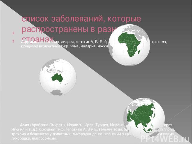 список заболеваний, которые распространены в разных странах. Африка:дизентерия, диарея, гепатит А, В, Е, бруцеллез, брюшной тиф, трахома, клещевой возвратный тиф, чума, малярия, москитная лихорадка. Азия(Арабские Эмираты, Израиль, Ирак, Турция, …