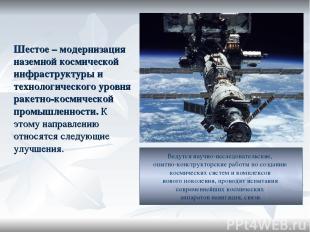 Шестое – модернизация наземной космической инфраструктуры и технологического уро
