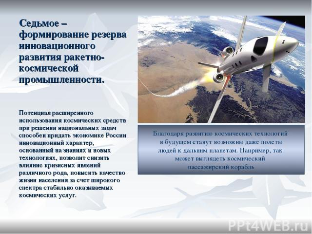 Седьмое – формирование резерва инновационного развития ракетно-космической промышленности. Потенциал расширенного использования космических средств при решении национальных задач способен придать экономике России инновационный характер, основанный н…