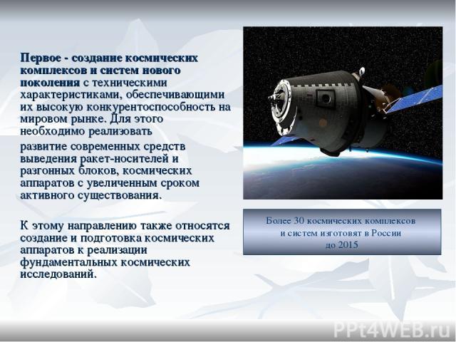 Первое - создание космических комплексов и систем нового поколения с техническими характеристиками, обеспечивающими их высокую конкурентоспособность на мировом рынке. Для этого необходимо реализовать развитие современных средств выведения ракет-носи…