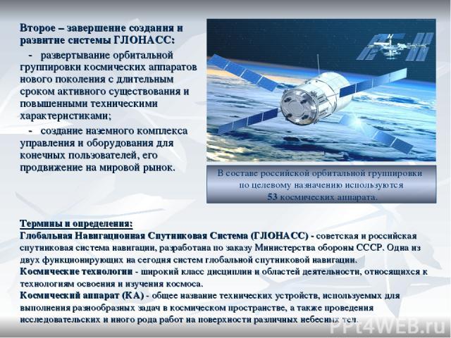 Второе – завершение создания и развитие системы ГЛОНАСС: - развертывание орбитальной группировки космических аппаратов нового поколения с длительным сроком активного существования и повышенными техническими характеристиками; - создание наземного ком…
