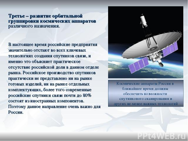 Третье – развитие орбитальной группировки космических аппаратов различного назначения. В настоящее время российские предприятия значительно отстают во всех ключевых технологиях создания спутников связи, и именно это объясняет практическое отсутствие…
