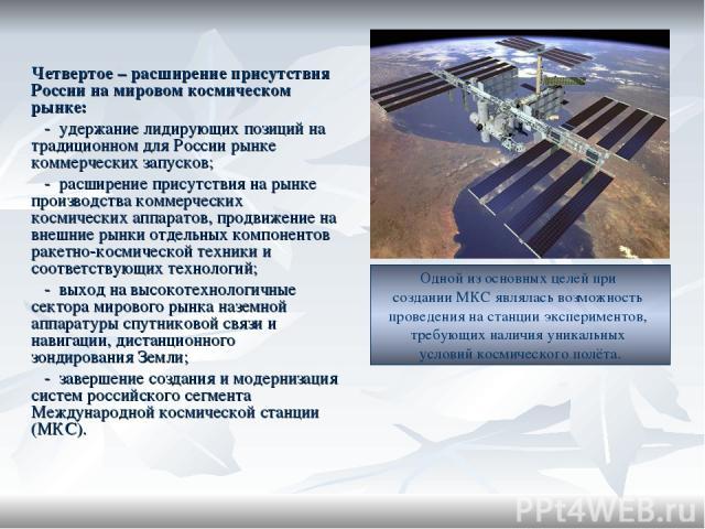Четвертое – расширение присутствия России на мировом космическом рынке: - удержание лидирующих позиций на традиционном для России рынке коммерческих запусков; - расширение присутствия на рынке производства коммерческих космических аппаратов, продвиж…
