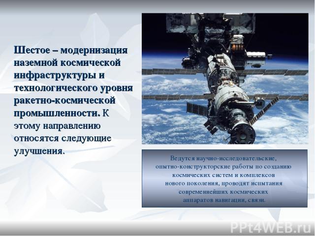 Шестое – модернизация наземной космической инфраструктуры и технологического уровня ракетно-космической промышленности. К этому направлению относятся следующие улучшения. Ведутся научно-исследовательские, опытно-конструкторские работы по созданию ко…