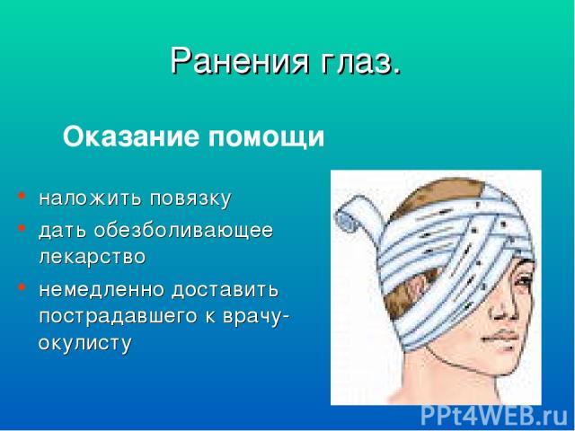Оказание помощи наложить повязку дать обезболивающее лекарство немедленно доставить пострадавшего к врачу-окулисту Ранения глаз.