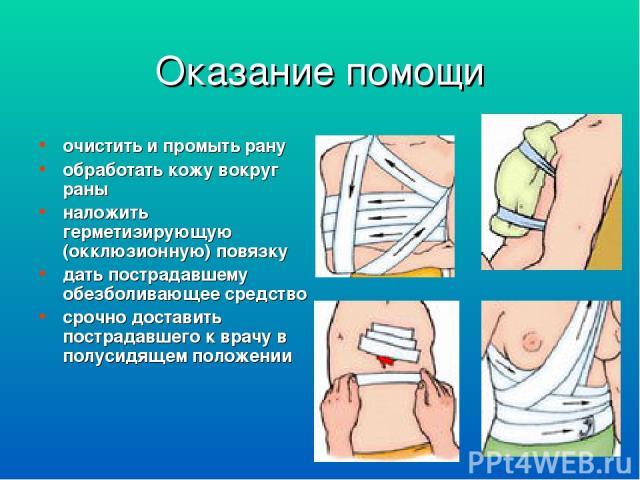 Оказание помощи очистить и промыть рану обработать кожу вокруг раны наложить герметизирующую (окклюзионную) повязку дать пострадавшему обезболивающее средство срочно доставить пострадавшего к врачу в полусидящем положении