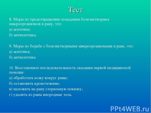 Тест 8. Меры по предотвращению попадания болезнетворных микроорганизмов в рану, это: а) асептика; б) антисептика. 9. Меры по борьбе с болезнетворными микроорганизмами в ране, это: а) асептика; б) антисептика 10. Восстановите последовательность оказа…