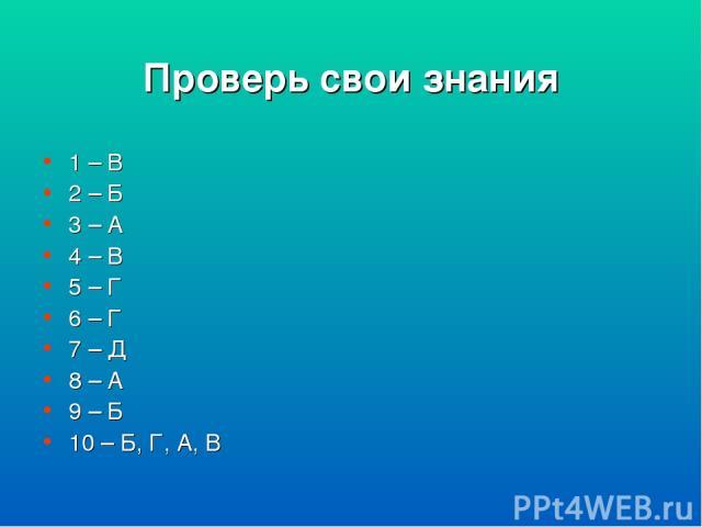 Проверь свои знания 1 – В 2 – Б 3 – А 4 – В 5 – Г 6 – Г 7 – Д 8 – А 9 – Б 10 – Б, Г, А, В