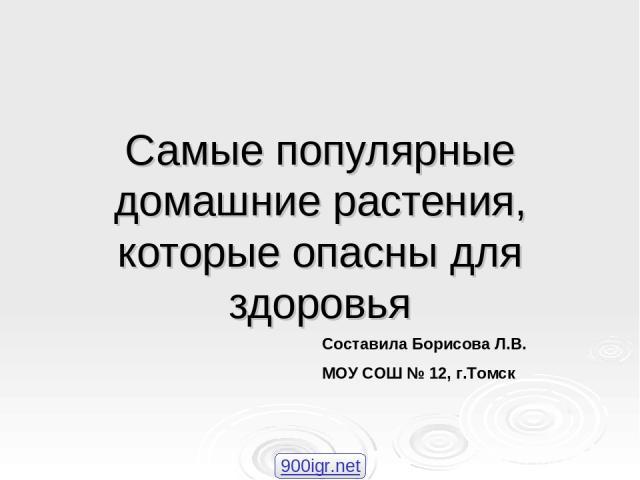 Самые популярные домашние растения, которые опасны для здоровья Составила Борисова Л.В. МОУ СОШ № 12, г.Томск 900igr.net