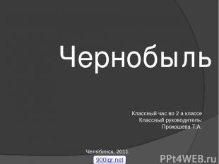 Чернобыль Классный час во 2 а классе Классный руководитель: Прокошева Т.А. Челяб