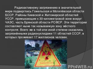 Радиоактивному загрязнению в значительной мере подверглись Гомельская и Могилёвс