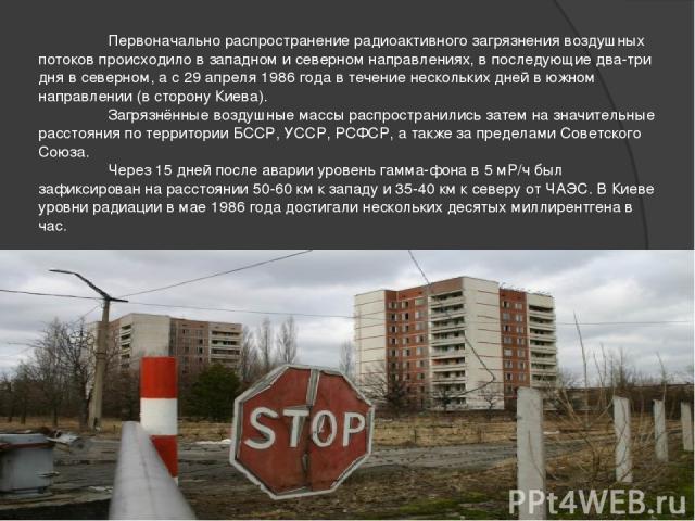 Первоначально распространение радиоактивного загрязнения воздушных потоков происходило в западном и северном направлениях, в последующие два-три дня в северном, а с 29 апреля 1986 года в течение нескольких дней в южном направлении (в сторону Киева).…